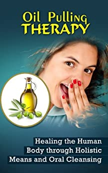 Oil Pulling Therapy: Healing the Human Body through Holistic Means and Oral Cleansing (English Edition) par [Sternberg, Darren]