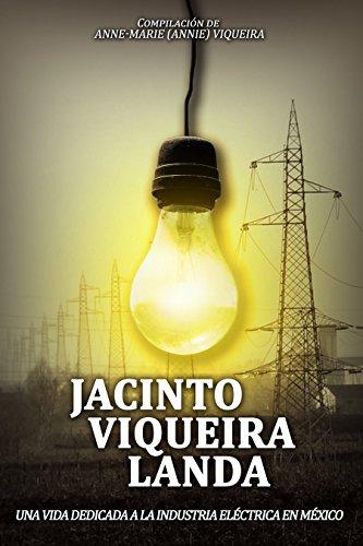 JACINTO VIQUEIRA LANDA: UNA VIDA DEDICADA A LA INDUSTRIA ELÉCTRICA EN MÉXICO: Compilación de Anne-Marie (Annie) Viqueira