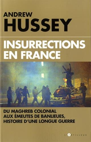 Insurrections en France: Du Maghreb colonial aux meutes de banlieues, histoire d'une longue guerre