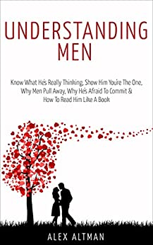 Understanding Men: Know What He's Really Thinking, Show Him You're The One,  Why Men Pull Away, Why He's Afraid To Commit &  How To Read Him Like A Book (Relationship and Dating Advice for Women 1) by [Altman, Alex]