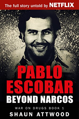 Pablo Escobar: Beyond Narcos (War On Drugs Book 1) by Shaun Attwood