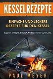 Kesselrezepte: Einfache und leckere Rezepte für den Kessel. Suppen, Eintöpfe, Gulasch, Nudelgerichte, Currys, etc.