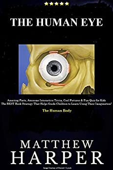 THE HUMAN EYE: Amazing Facts, Awesome Interactive Trivia, Cool Pictures & Fun Quiz for Kids - The BEST Book Strategy That Helps Guide Children to Learn ... The Human Body (Did You Know 22) by [Harper, Matthew]