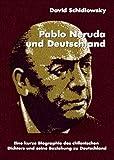Pablo Neruda und Deutschland. Eine kurze Biographie des chilenischen Dichters und seine Beziehung zu Deutschland