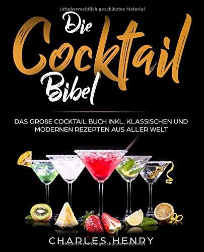 Die Cocktail Bibel: Das große Cocktail Buch inkl. klassischen und modernen Rezepten aus aller Welt