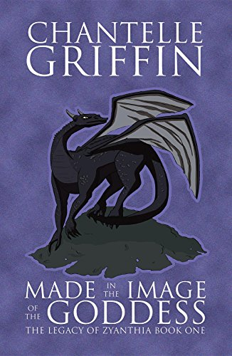 Made in the Image of the Goddess: The Legacy of Zyanthia - Book One by [Griffin, Chantelle]