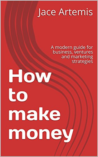How to make money : A modern guide for business, ventures and marketing strategies  (English Edition)