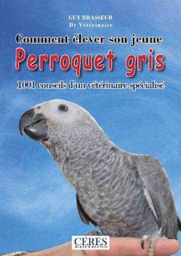 Comment élever son jeune perroquet gris: 1001 conseils d'un vététrinaire spécialisé.