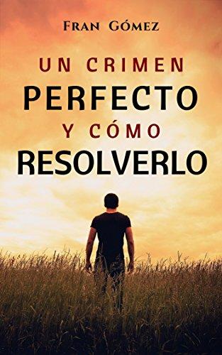 Un crimen perfecto y cómo resolverlo: (Thriller y suspense) por Fran Gómez