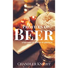 Profiles of Beer and Great Food Pairings: Identify the types and styles of beer, appropriate food pairings for each, as well as the appropriate glassware. (English Edition)