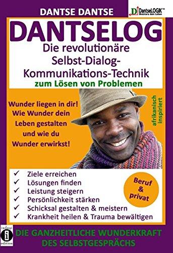 DANTSELOG – Die revolutionäre Selbst-Dialog- Kommunikations-Technik zum Lösen von Problemen: DIE GANZHEITLICHE WUNDERKRAFT DES SELBSTGESPRÄCHS