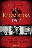 Die Kubakrise 1962: Dreizehn Tage am atomaren Abgrund - Rolf Steininger