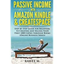 Passive Income with Amazon Kindle & CreateSpace: Step-by-Step Guide for Beginners to Creating and Selling Your First 1000 Copies through Books (Online Business Series) by Rawee M. (2014-08-19)