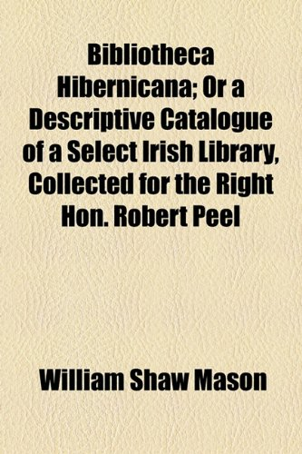 Bibliotheca Hibernicana; Or a Descriptive Catalogue of a Select Irish Library, Collected for the Right Hon. Robert Peel