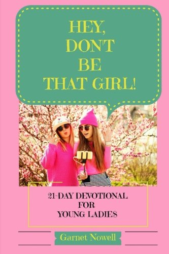 Hey, Don't Be That Girl!: 21-Day Devotional for Teens and Young Ladies