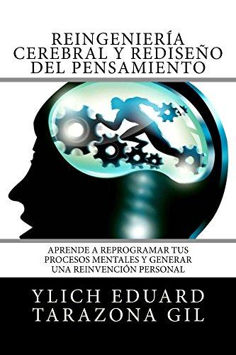 Reingeniería Cerebral y Rediseño del Pensamiento: Aprende a ReProgramar Tus Procesos Mentales Y Generar una Reinvención Personal (Principios Básicos para Éxito - Volumen 7 de 7) por Ylich Eduard Tarazona Gil