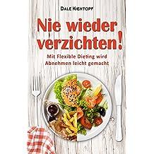 Nie wieder verzichten! Mit Flexible Dieting wird Abnehmen leicht gemacht (Abnehmen ohne Sport, Gewicht verlieren, Muskelaufbau Rezepte, Fettlogik überwinden, ... ohne Sport und Diät) (German Edition)