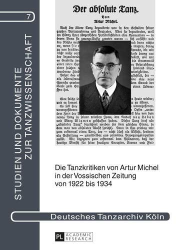 Die Tanzkritiken von Artur Michel in der «Vossischen Zeitung» von 1922 bis 1934 nebst einer Bibliographie seiner Theaterkritiken: Mit einer ... und Dokumente zur Tanzwissenschaft, Band 7)
