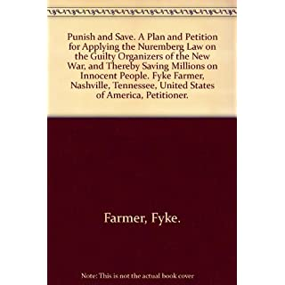 Punish and Save. A Plan and Petition for Applying the Nuremberg Law on the Guilty Organizers of the New War, and Thereby Saving Millions on Innocent People. Fyke Farmer, Nashville, Tennessee, United States of America, Petitioner.
