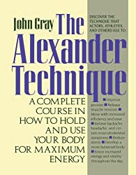The Alexander Technique: A Complete Course in How to Hold and Use Your Body for Maximum Energy by John Gray (1991-11-15)