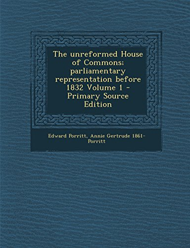 The unreformed House of Commons; parliamentary representation before 1832 Volume 1 - Primary Source Edition