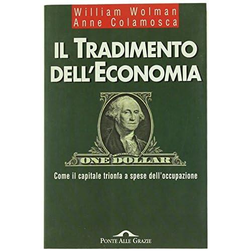 Il Tradimento Dell'economia. Come Il Capitale Trionfa A Spese Dell'occupazione