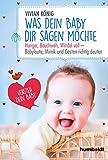 Was dein Baby dir sagen möchte: Hunger, Bauchweh, Windel voll - Babylaute, Mimik und Gesten richtig deuten. Versteh dein Baby