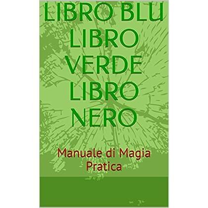 Libro Blu  Libro Verde Libro Nero: Manuale Di Magia Pratica