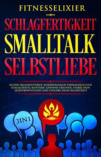 Schlagfertigkeit - Smalltalk - Selbstliebe: Sicher argumentieren, kompromisslos verhandeln und schlagfertig kontern. Gewinne Freunde, stärke dein Selbstbewusstsein und steigere deine Beliebtheit.