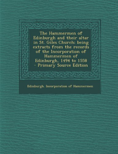 The Hammermen of Edinburgh and their altar in St. Giles Church; being extracts from the records of the Incorporation of Hammermen of Edinburgh, 1494 to 1558