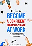 How to Become a Confident English Speaker at Work: For Non-Native Intermediate to Advanced English Speaking Professionals