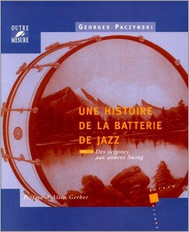 Une histoire de la batterie de jazz, tome 1 : Des origines aux annes Swing de Georges Paczinsky ,Alain Gerber (Prface) ( 30 septembre 1999 )
