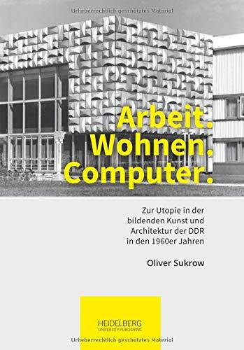Arbeit. Wohnen. Computer.: Zur Utopie in der bildenden Kunst und Architektur der DDR in den 1960er Jahren