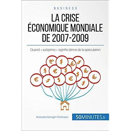 La crise économique mondiale de 2007-2009: Quand « subprime » signifie dérive de la spéculation (Economie & Business t. 12)