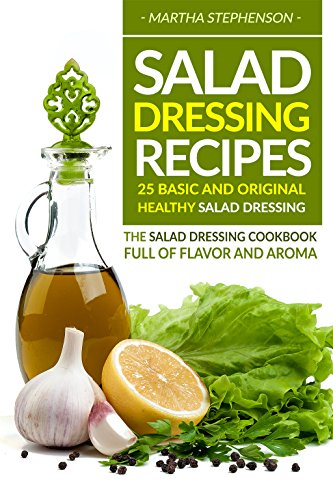 Salad Dressing Recipes - 25 Basic and Original Healthy Salad Dressing: The Salad Dressing Cookbook full of Flavor and Aroma