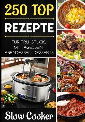 Slow Cooker: Die 250 besten Rezepte; Schongarer Kochbuch, vegetarisch, vegan, Suppen, Hauptgericht, Desserts (Slow Cooker, Abnehmen, Crock Pot)