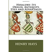 Heraldry: Its Origin, Antiquity, Uses and Advantages