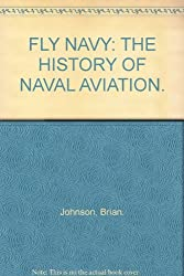 Fly navy: The history of naval aviation by Brian Johnson (1981-08-01)