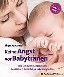 Keine Angst vor Babytränen: Wie Sie durch Achtsamkeit das Weinen Ihres Babys sicher begleiten. Das Elternbuch (Neue Wege für Eltern und Kind) - Thomas Harms