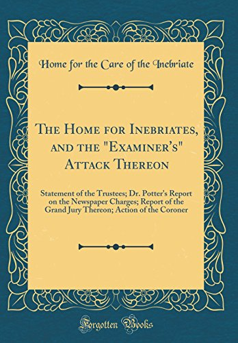 "The Home for Inebriates, and the ""Examiner's"" Attack Thereon: Statement of the Trustees; Dr. Potter's Report on the Newspaper Charges; Report of the ... Action of the Coroner (Classic Reprint)"