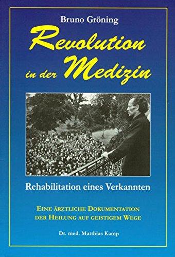 Bruno Gröning: Revolution in der Medizin: Rehabilitation eines Verkannten. Eine ärztliche Dokumentation der Heilung auf geistigem Wege