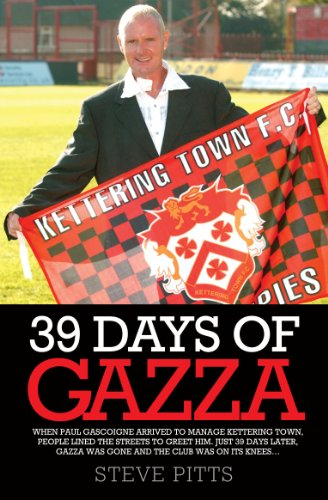 39 Days of Gazza - When Paul Gascoigne arrived to manage Kettering Town, people lined the streets to greet him. Just 39 days later, Gazza was gone and the club was on it's knees... (English Edition) -