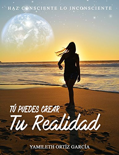 Tu Puedes Crear Tu Realidad por Yamileth Ortiz