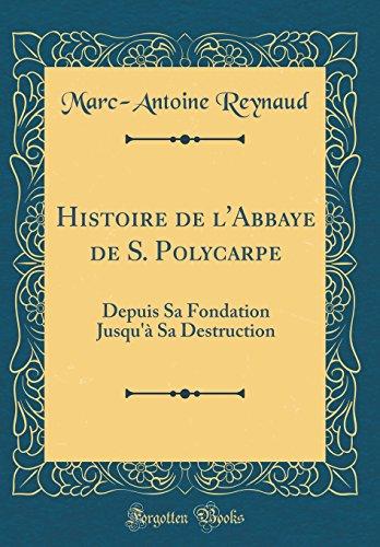 Histoire de L'Abbaye de S. Polycarpe: Depuis Sa Fondation Jusqu' Sa Destruction (Classic Reprint) par Marc-Antoine Reynaud