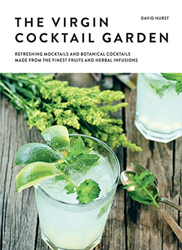 The Virgin Cocktail Garden: Refreshing Mocktails and Botanical Cocktails Made from the Finest Fruits and Herbal Infusions -