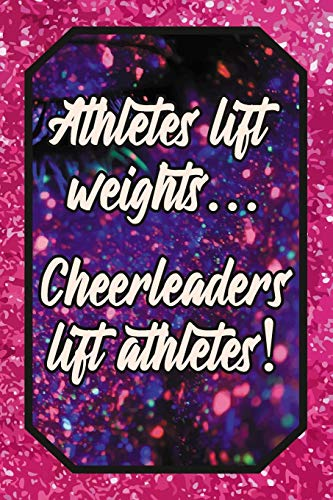 Athletes lift weights... Cheerleaders lift athletes!: Cheer Leading Lover Blank Lined Journal 120 pages 6x9