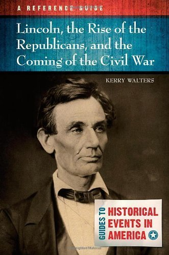 Lincoln, the Rise of the Republicans, and the Coming of the Civil War: A Reference Guide (Guides to Historic Events in America) by Walters, Kerry (2013) Hardcover