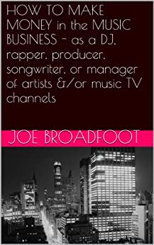 HOW TO MAKE MONEY in the MUSIC BUSINESS - as a DJ, rapper, producer, songwriter, or manager of artists &/or music TV channels (English Edition) par [Broadfoot, Joe]