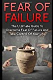 Fear Of Failure: The Ultimate Guide To Overcome Fear Of Failure And Take Control Of Your Life