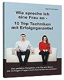 Wie spreche ich eine Frau an - 10 Top Techniken mit Erfolgsgarantie: Der perfekte Ratgeber, wie Sie als Mann die richtigen Fragen zum Kennenlernen stellen!